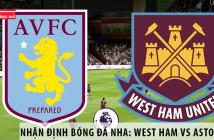 Nhận định bóng đá NHA: West Ham vs Aston Villa, 22h00 ngày 26/07